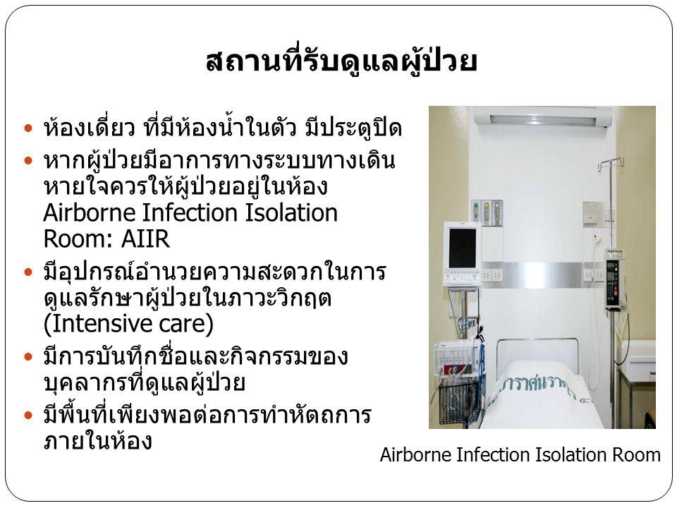 สถานที่รับดูแลผู้ป่วย ห้องเดี่ยว ที่มีห้องน้ำในตัว มีประตูปิด หากผู้ป่วยมีอาการทางระบบทางเดิน หายใจควรให้ผู้ป่วยอยู่ในห้อง Airborne Infection Isolatio