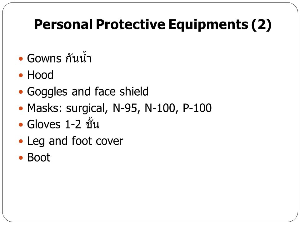 Personal Protective Equipments (2) Gowns กันน้ำ Hood Goggles and face shield Masks: surgical, N-95, N-100, P-100 Gloves 1-2 ชั้น Leg and foot cover Boot