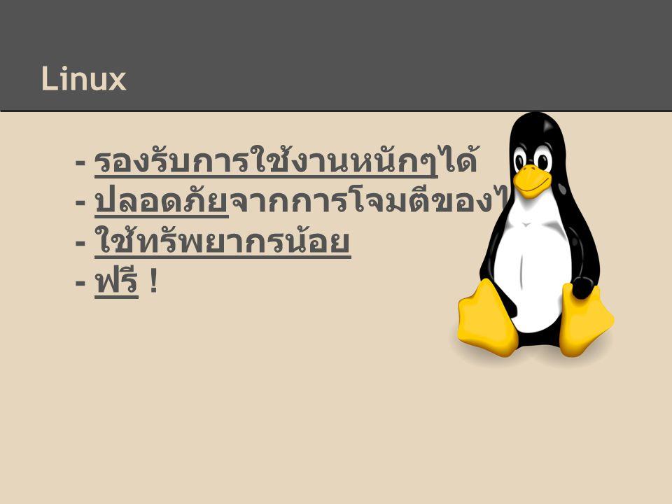 Linux - รองรับการใช้งานหนักๆได้ - ปลอดภัยจากการโจมตีของไวรัส - ใช้ทรัพยากรน้อย - ฟรี !