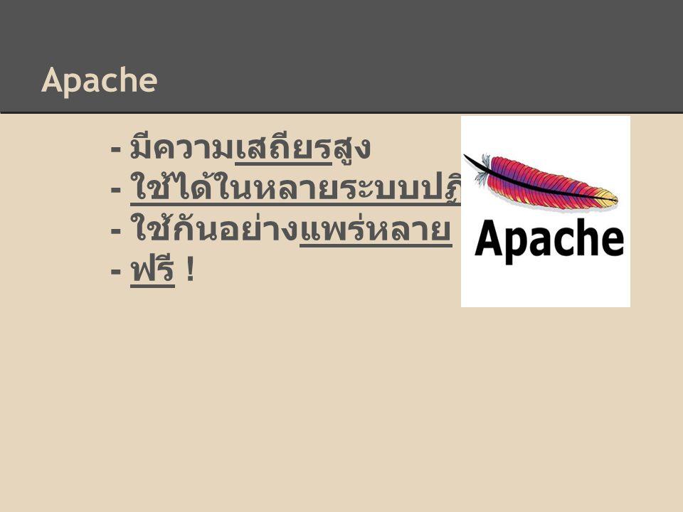 Apache - มีความเสถียรสูง - ใช้ได้ในหลายระบบปฏิบัติการ - ใช้กันอย่างแพร่หลาย - ฟรี !