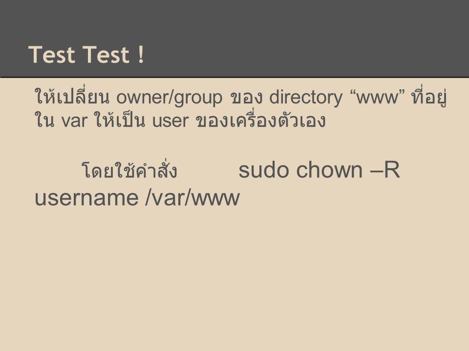 "Test Test ! ให้เปลี่ยน owner/group ของ directory ""www"" ที่อยู่ ใน var ให้เป็น user ของเครื่องตัวเอง โดยใช้คำสั่ง sudo chown –R username /var/www"