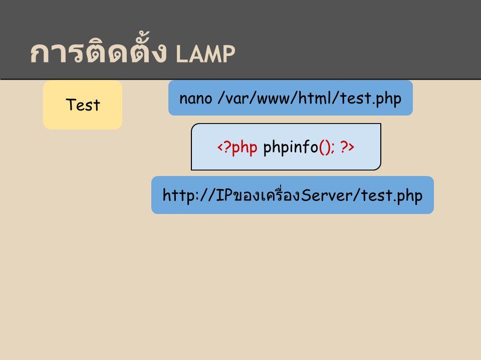 การติดตั้ง LAMP Test nano /var/www/html/test.php http://IP ของเครื่อง Server/test.php