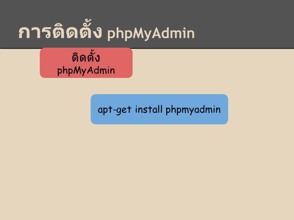 การติดตั้ง phpMyAdmin ติดตั้ง phpMyAdmin apt-get install phpmyadmin