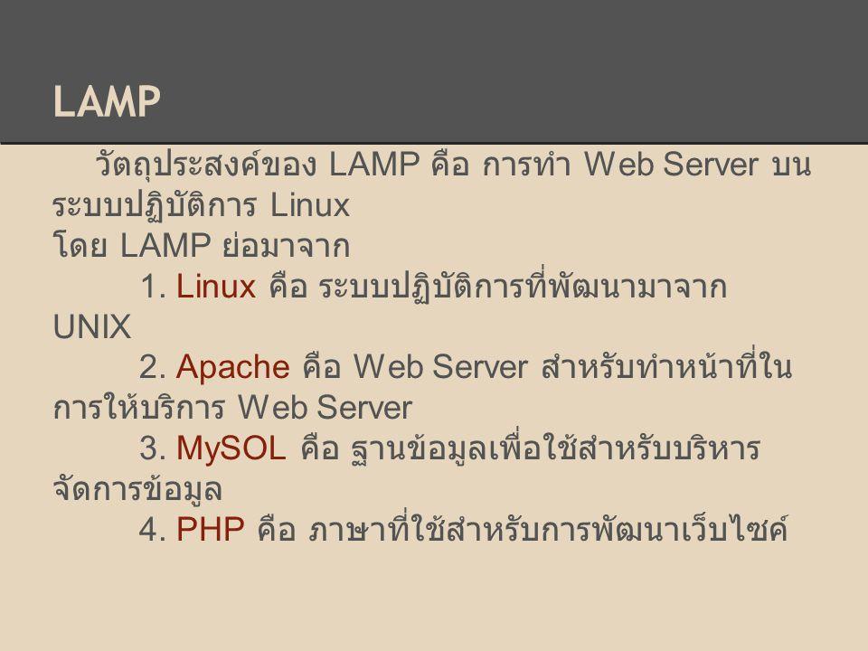 วัตถุประสงค์ของ LAMP คือ การทำ Web Server บน ระบบปฏิบัติการ Linux โดย LAMP ย่อมาจาก 1. Linux คือ ระบบปฏิบัติการที่พัฒนามาจาก UNIX 2. Apache คือ Web Se