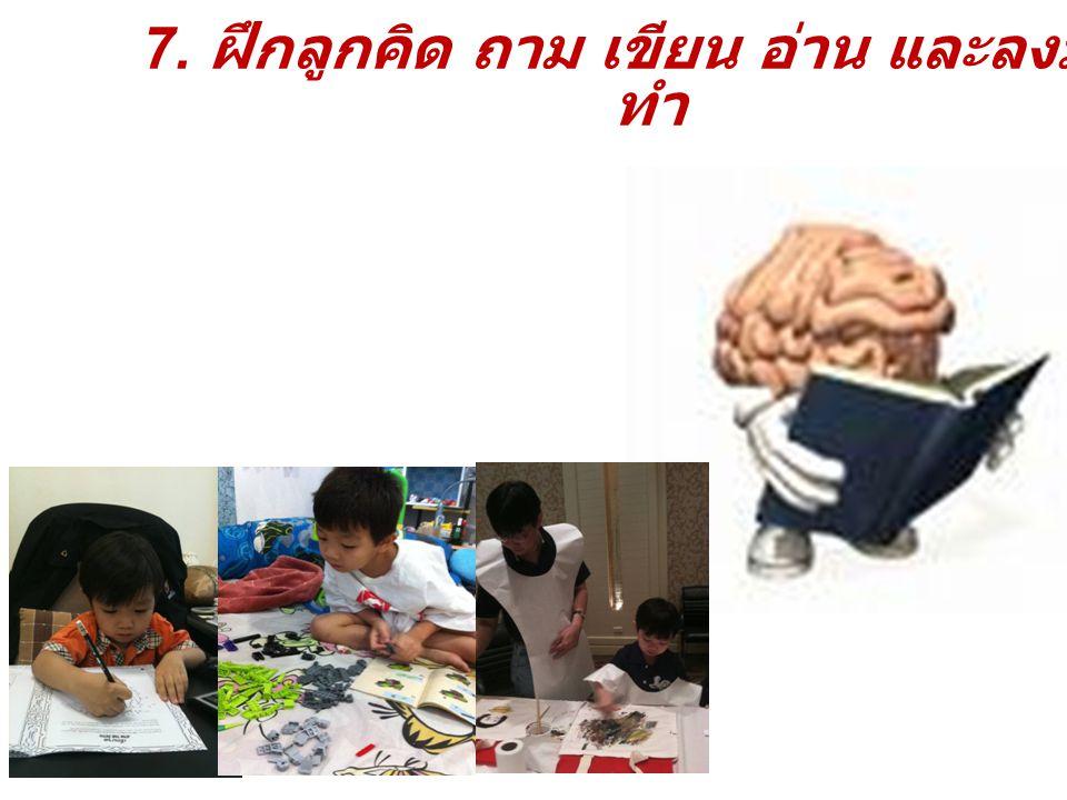 7. ฝึกลูกคิด ถาม เขียน อ่าน และลงมือ ทำ