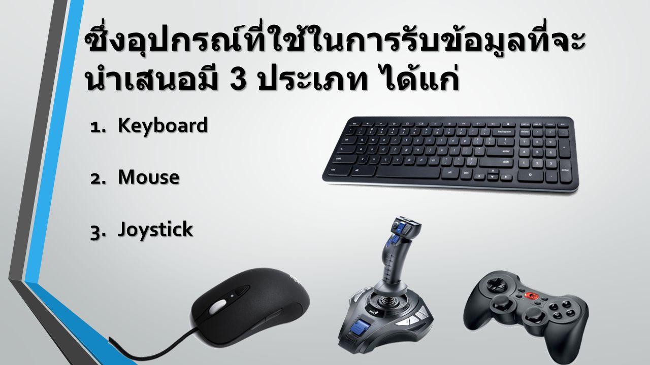 ซึ่งอุปกรณ์ที่ใช้ในการรับข้อมูลที่จะ นำเสนอมี 3 ประเภท ได้แก่ 1.Keyboard 2.Mouse 3.Joystick