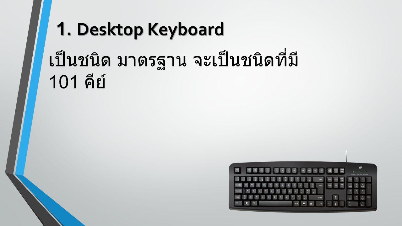 1. Desktop Keyboard เป็นชนิด มาตรฐาน จะเป็นชนิดที่มี 101 คีย์