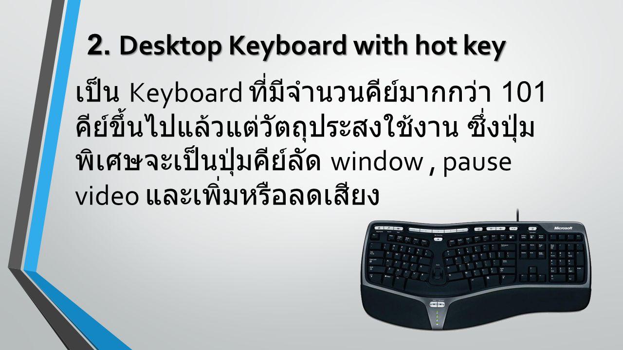 2. Desktop Keyboard with hot key เป็น Keyboard ที่มีจำนวนคีย์มากกว่า 101 คีย์ขึ้นไปแล้วแต่วัตถุประสงใช้งาน ซึ่งปุ่ม พิเศษจะเป็นปุ่มคีย์ลัด window, pau