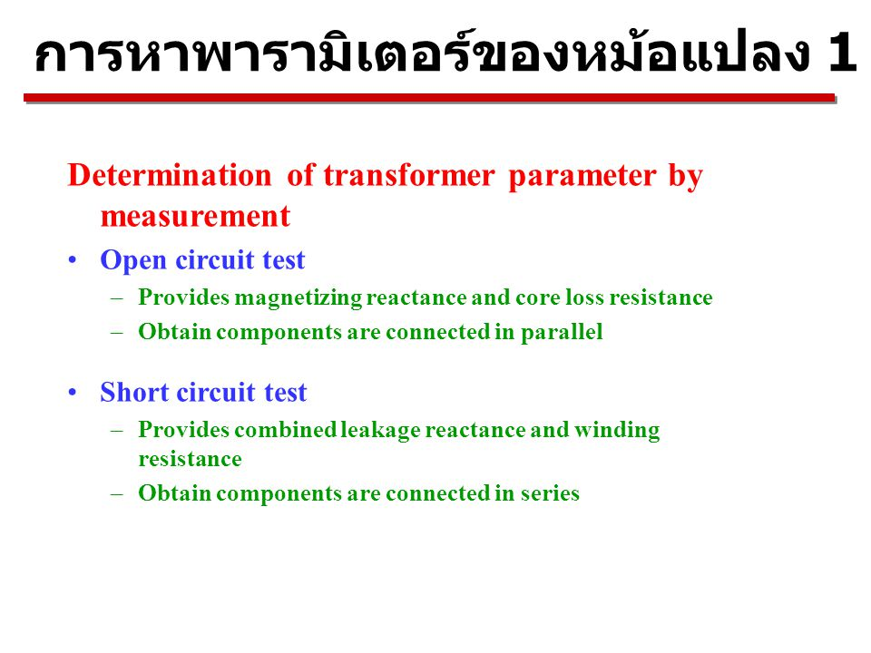 การหาพารามิเตอร์ของหม้อแปลง 1 เฟส Determination of transformer parameter by measurement Open circuit test –Provides magnetizing reactance and core los