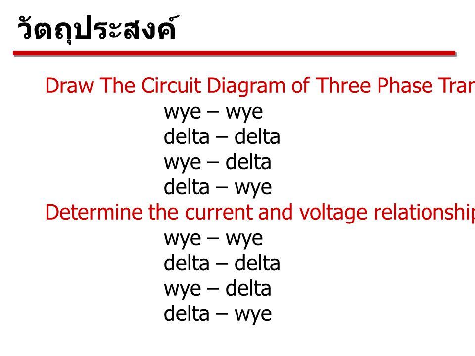 วัตถุประสงค์ Draw The Circuit Diagram of Three Phase Transformer for wye – wye delta – delta wye – delta delta – wye Determine the current and voltage relationships for both sides of the transformer wye – wye delta – delta wye – delta delta – wye