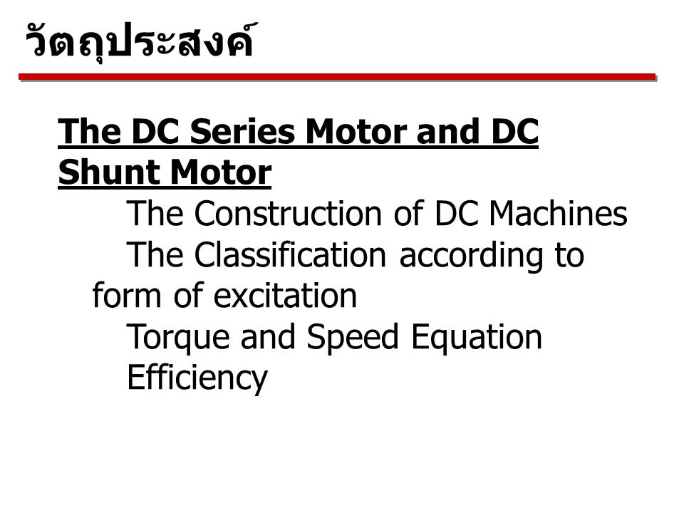 The DC Series Motor and DC Shunt Motor The Construction of DC Machines The Classification according to form of excitation Torque and Speed Equation Efficiency วัตถุประสงค์