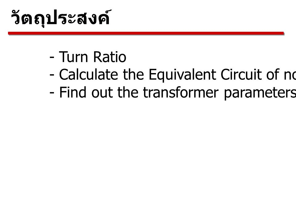 วัตถุประสงค์ - Turn Ratio - Calculate the Equivalent Circuit of non ideal transformer - Find out the transformer parameters