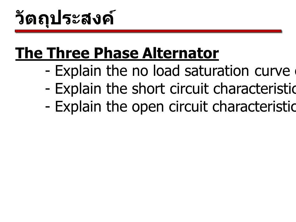 วัตถุประสงค์ The Three Phase Alternator - Explain the no load saturation curve of the alternator - Explain the short circuit characteristics of the al