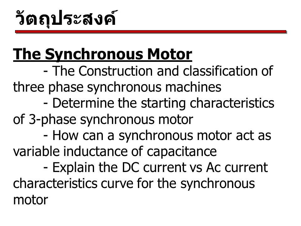 วัตถุประสงค์ The Synchronous Motor - The Construction and classification of three phase synchronous machines - Determine the starting characteristics