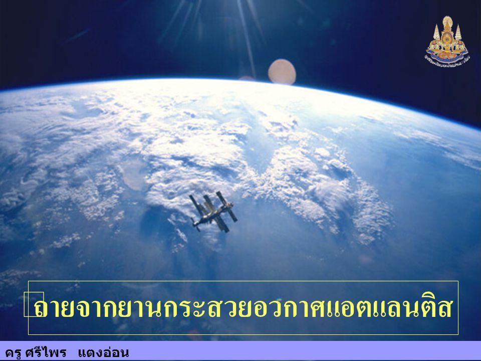ครู ศรีไพร แตงอ่อน 17 ถ่ายจากยานกระสวยอวกาศแอตแลนติส ครู ศรีไพร แตงอ่อน