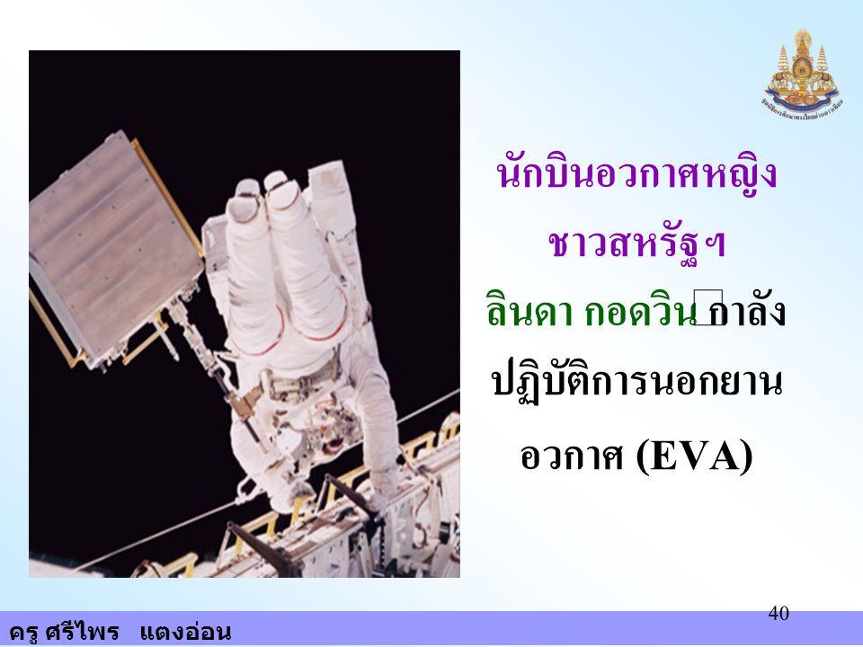 ครู ศรีไพร แตงอ่อน 40 นักบินอวกาศหญิง ชาวสหรัฐฯ ลินดา กอดวิน กำลัง ปฏิบัติการนอกยาน อวกาศ (EVA)