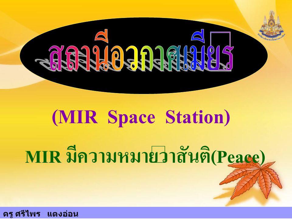 6 สถานีอวกาศเมียร์ (MIR Space Station) MIR มีความหมายว่าสันติ(Peace) ครู ศรีไพร แตงอ่อน