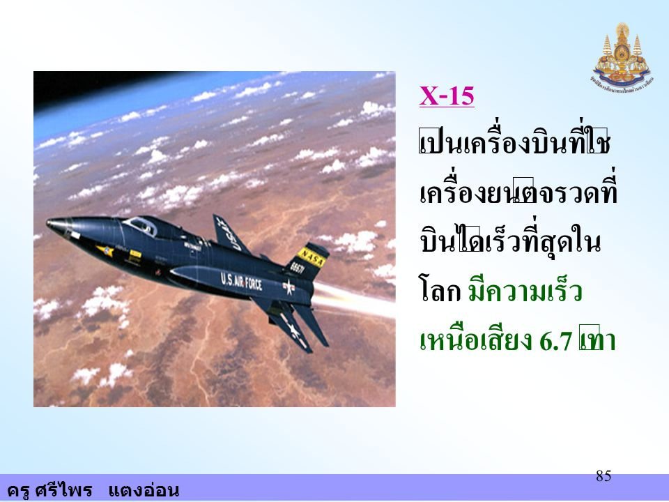 ครู ศรีไพร แตงอ่อน 85 X-15 เป็นเครื่องบินที่ใช้ เครื่องยนต์จรวดที่ บินได้เร็วที่สุดใน โลก มีความเร็ว เหนือเสียง 6.7 เท่า