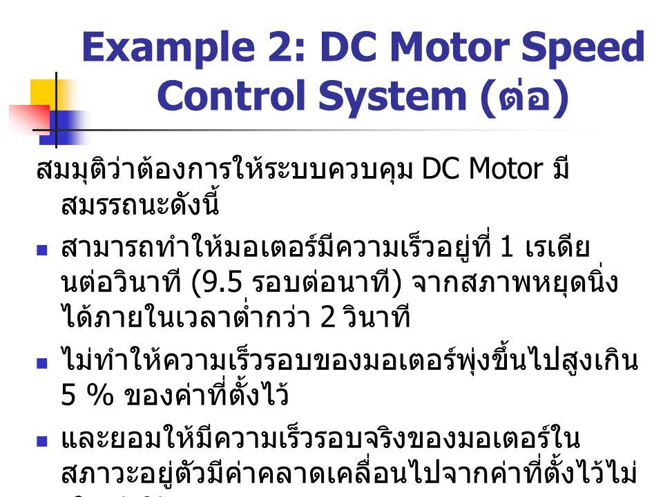 Example 2: DC Motor Speed Control System ( ต่อ ) สมมุติว่าต้องการให้ระบบควบคุม DC Motor มี สมรรถนะดังนี้ สามารถทำให้มอเตอร์มีความเร็วอยู่ที่ 1 เรเดีย