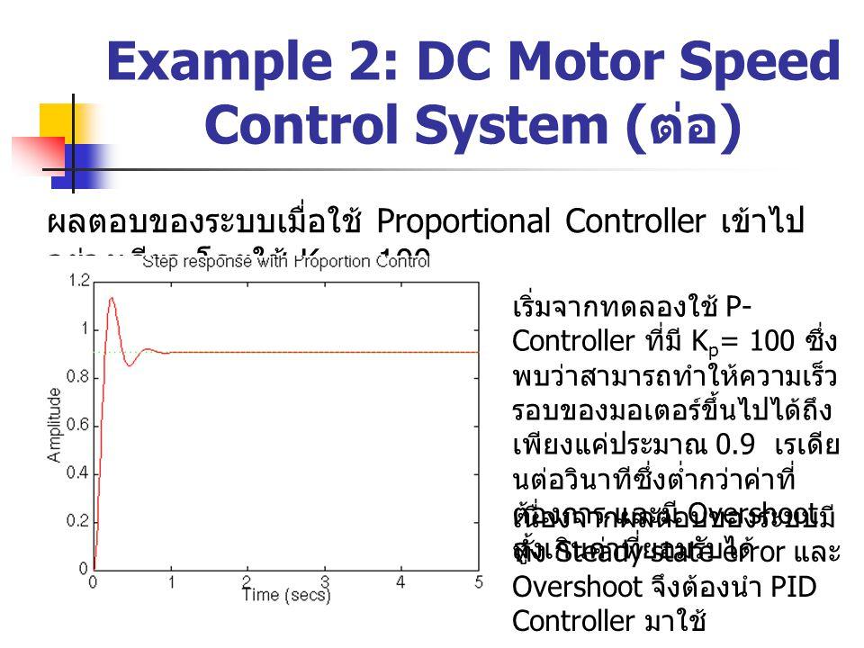Example 2: DC Motor Speed Control System ( ต่อ ) ผลตอบของระบบเมื่อใช้ Proportional Controller เข้าไป อย่างเดียว โดยใช้ K p = 100 เริ่มจากทดลองใช้ P- C