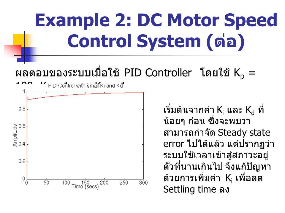 Example 2: DC Motor Speed Control System ( ต่อ ) ผลตอบของระบบเมื่อใช้ PID Controller โดยใช้ K p = 100, K i = 1 และ K d = 1 เริ่มต้นจากค่า K i และ K d
