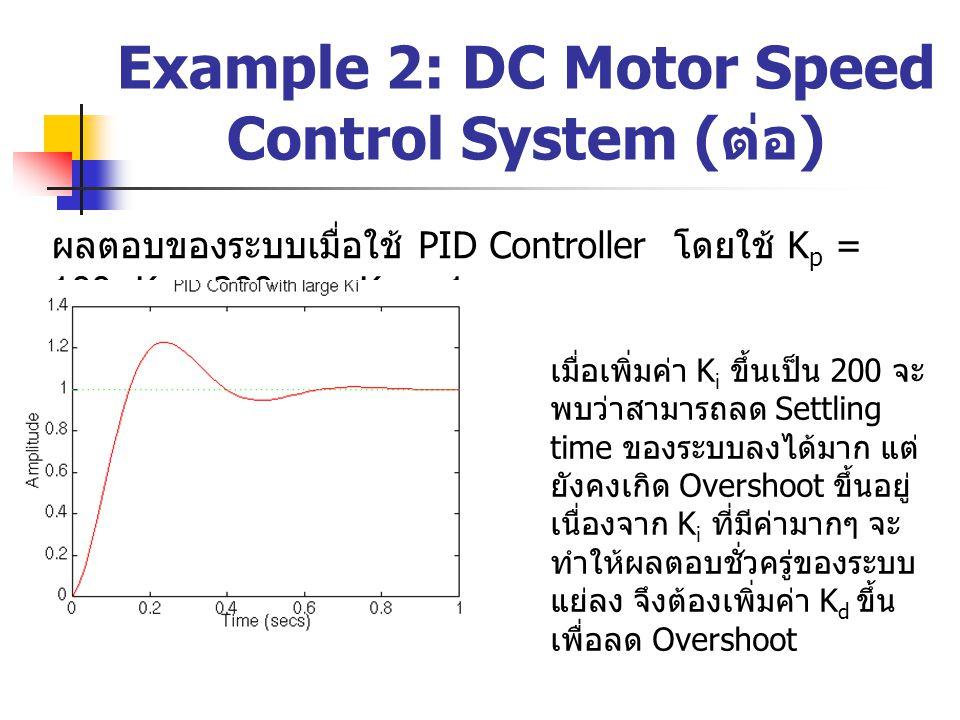 Example 2: DC Motor Speed Control System ( ต่อ ) ผลตอบของระบบเมื่อใช้ PID Controller โดยใช้ K p = 100, K i = 200 และ K d = 1 เมื่อเพิ่มค่า K i ขึ้นเป็