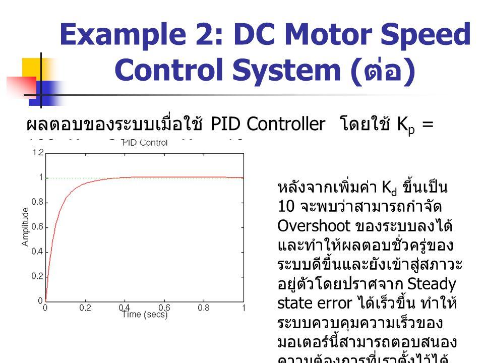 Example 2: DC Motor Speed Control System ( ต่อ ) ผลตอบของระบบเมื่อใช้ PID Controller โดยใช้ K p = 100, K i = 200 และ K d = 10 หลังจากเพิ่มค่า K d ขึ้น