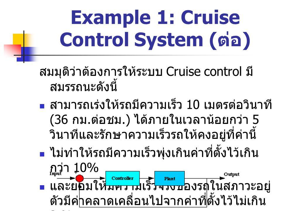 Example 1: Cruise Control System ( ต่อ ) ผลตอบของระบบเมื่อใช้ Proportional Controller เข้าไป อย่างเดียว โดยใช้ K p = 100 จะพบว่าในกรณีนี้รถจะถูก เร่งขึ้นไปได้ถึงแค่ประมาณ 6 เมตรต่อวินาทีเท่านั้น ในขณะที่เราตั้งค่าไว้ที่ 10 เมตรต่อวินาที (36 ก.