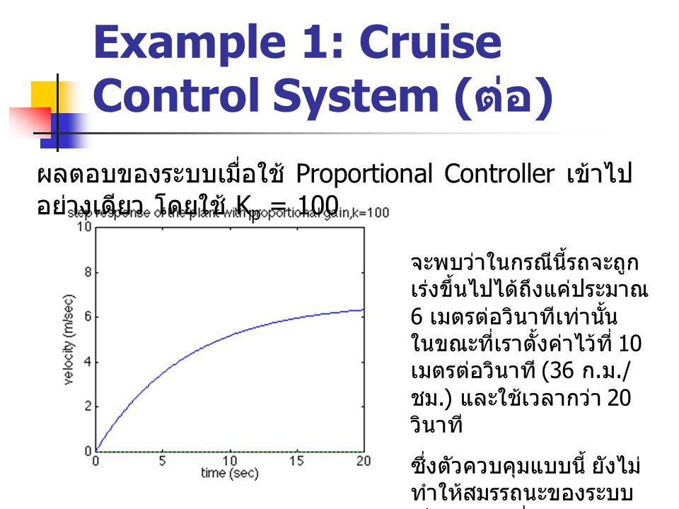 Example 1: Cruise Control System ( ต่อ ) ผลตอบของระบบเมื่อใช้ Proportional Controller เข้าไป อย่างเดียว โดยใช้ K p = 10,000 ในทางทฤษฎีแล้ว เรา สามารถลด Steady state error และ Rise time ได้ โดยเพิ่มค่า Kp ให้มากๆ เข้าไว้ นั่นคือ ถ้า Kp = 10,000 จะสามารถทำให้ Steady state error ลดลง จนเกือบเป็น 0 และ Rise time เหลือแค่ไม่ถึงครึ่ง วินาทีเท่านั้น แต่ในทางปฏิบัติแล้ว ไม่มี ระบบ Cruise control ใน รถยนต์คันใดสามารถเร่ง ความเร็วรถจาก 0 ถึง 36 กม.