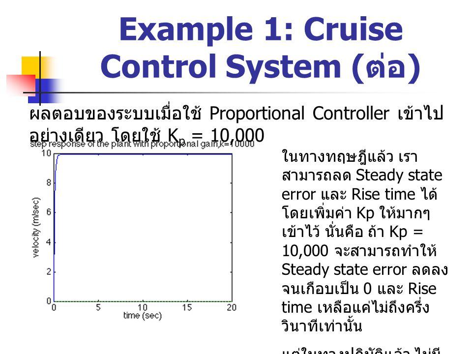 Example 1: Cruise Control System ( ต่อ ) ผลตอบของระบบเมื่อใช้ Proportional-Integral Controller เข้าไป โดยใช้ K p = 600 และ K i = 1 จึงต้องแก้ปัญหาด้วยการ เพิ่ม Kp เพื่อลด Rise time และเพิ่ม Integral Controller เข้าไปเพื่อ กำจัด Steady state error โดยควรเริ่มจากค่า K i น้อยๆ ก่อนเพราะ หากค่า K i นี้ยิ่ง มากจะยิ่งทำให้ระบบ สูญเสียเสถียรภาพ