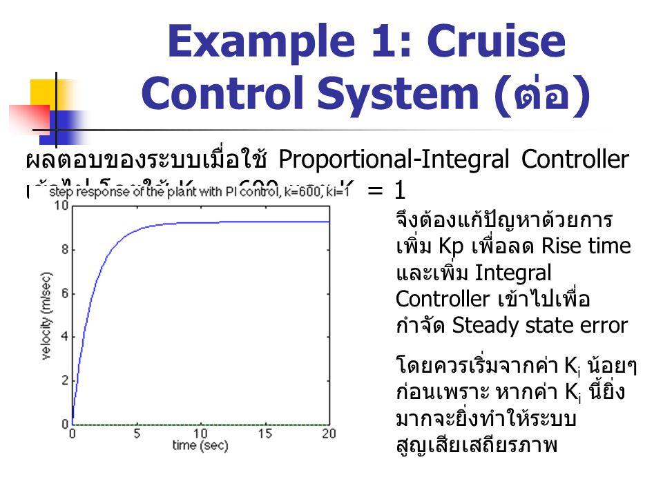 Example 1: Cruise Control System ( ต่อ ) ผลตอบของระบบเมื่อใช้ Proportional-Integral Controller เข้าไป โดยใช้ K p = 800 และ K i = 40 หลังจากปรับค่า K p และ K i ให้เหมาะสม ก็ จะได้สมรรถนะของ ระบบตามที่เราต้องการ แล้ว ซึ่งในตัวอย่างนี้ จะพบว่าการนำ PI Controller มาใช้ใน ระบบนี้ก็เพียงพอแล้ว เพราะไม่เกิด overshoot ขึ้น จึงไม่ จำเป็นต้องใช้ตัว ควบคุมแบบ Differential เข้ามาเพิ่ม ให้เป็น PID controller