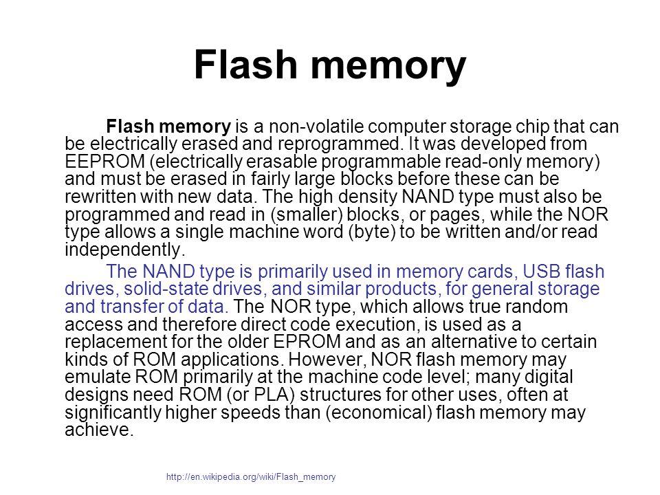 หน่วยความจำแฟลช (Flash Memory) หน่วยความจำแฟลช (Flash Memory) คือ หน่วยความจำขนาดเล็กประเภท non-volatile ที่สามารถบันทึกข้อมูลลงไปได้โดยที่ไม่ต้องใช้ แบตเตอรี่ ข้อมูลไม่มีการสูญหายเมื่อปิดสวิตซ์ http://www.vcharkarn.com/varticle/32744#P5 หมายเหตุ :1.