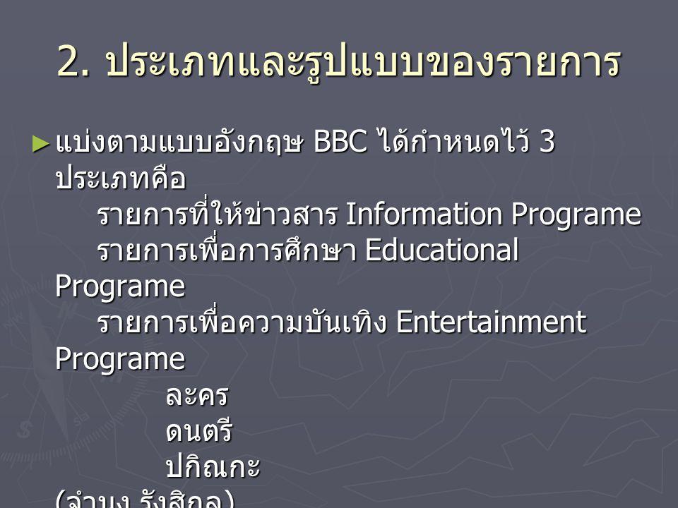 2. ประเภทและรูปแบบของรายการ ► แบ่งตามแบบอังกฤษ BBC ได้กำหนดไว้ 3 ประเภทคือ รายการที่ให้ข่าวสาร Information Programe รายการเพื่อการศึกษา Educational Pr