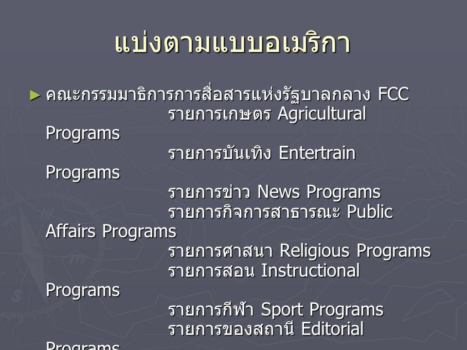แบ่งตามแบบไทย ► สำนักนายกรัฐมนตรีกำหนดระเบียบว่าด้วย วิทยุกระจายเสียงและวิทยุโทรทัศน์ รายการประเภทข่าว รายการประเภทความรู้ รายการประเภทบันเทิง รายการประเภทโฆษณาการบริการธุรกิจ