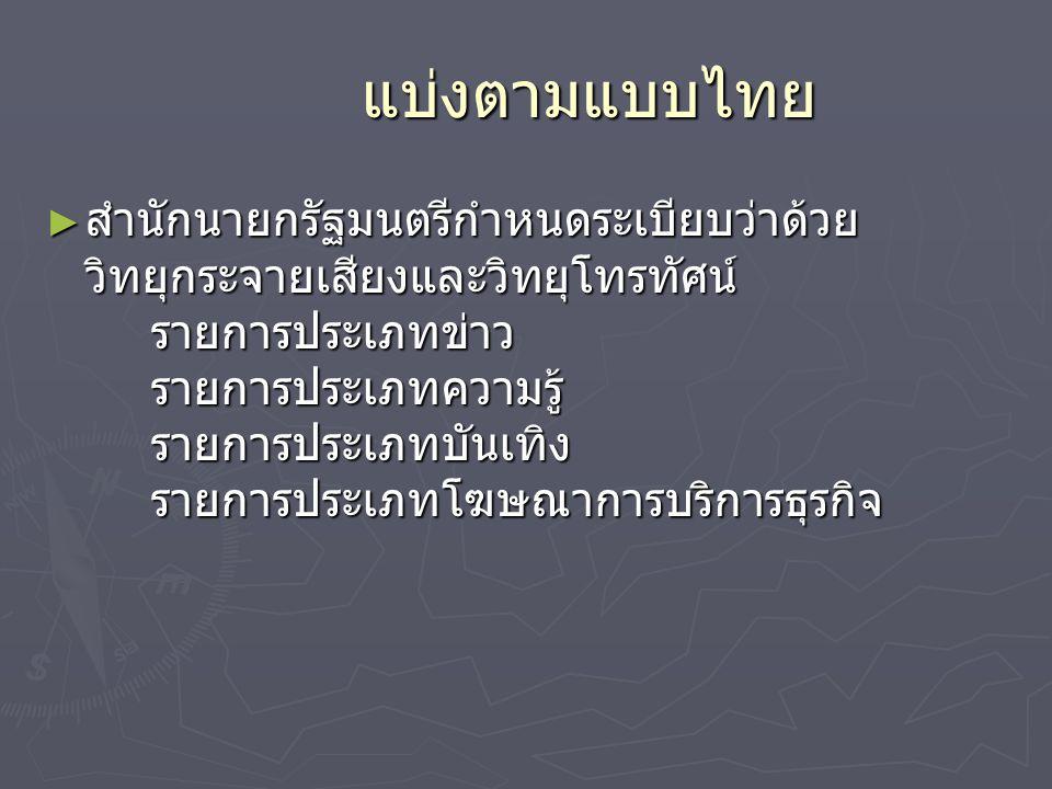 แบ่งตามแบบไทย ► สำนักนายกรัฐมนตรีกำหนดระเบียบว่าด้วย วิทยุกระจายเสียงและวิทยุโทรทัศน์ รายการประเภทข่าว รายการประเภทความรู้ รายการประเภทบันเทิง รายการป
