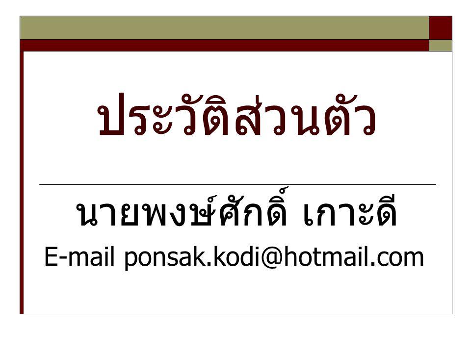 ประวัติส่วนตัว นายพงษ์ศักดิ์ เกาะดี E-mail ponsak.kodi@hotmail.com
