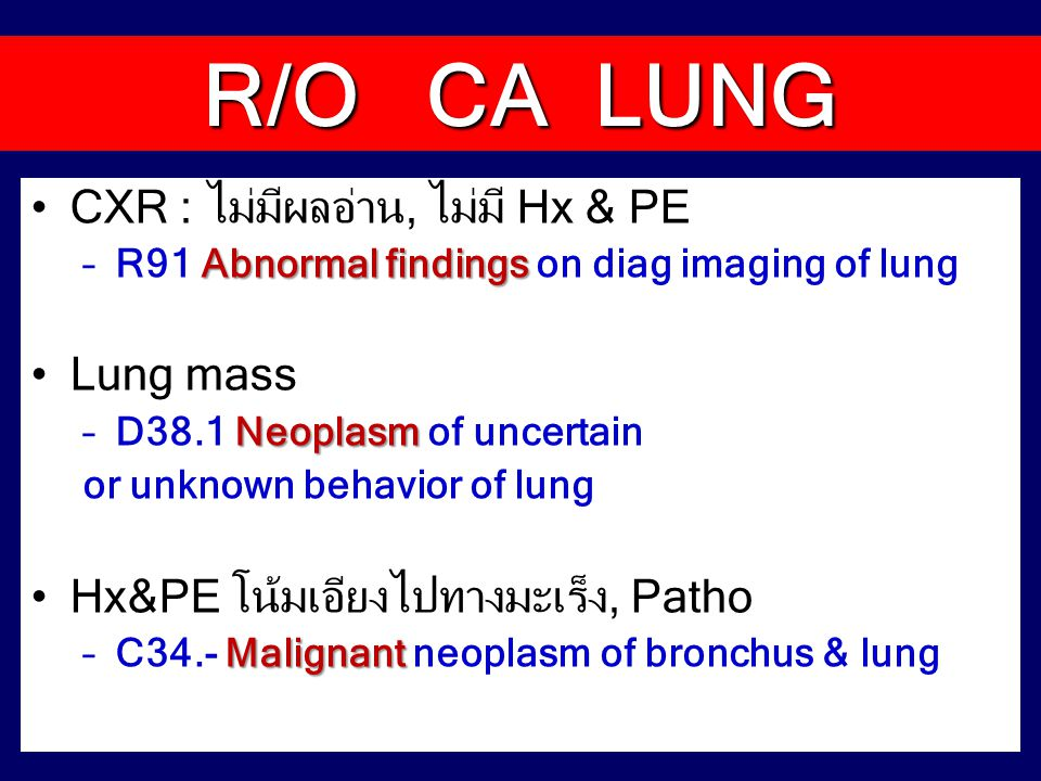 CXR : ไม่มีผลอ่าน, ไม่มี Hx & PE Abnormal findings –R91 Abnormal findings on diag imaging of lung Lung mass Neoplasm –D38.1 Neoplasm of uncertain or unknown behavior of lung Hx&PE โน้มเอียงไปทางมะเร็ง, Patho Malignant –C34.- Malignant neoplasm of bronchus & lung R/O CA LUNG