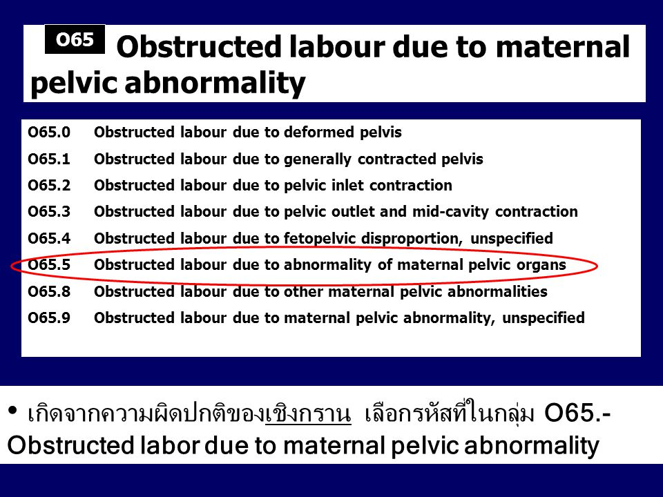Maternal care for known or suspected disproportion Includes: the listed conditions as a reason for observation, hospitalization or other obstetric care of the mother, or for caesarean section before onset of labour Excludes: the listed conditions with obstructed labour (O65 – O66) O33.0Maternal care for disproportion due to deformity of maternal pelvic bones O33.1Maternal care for disproportion due to generally contracted pelvis O33.2Maternal care for disproportion due to inlet contraction of pelvis O33.3Maternal care for disproportion due to outlet contraction of pelvis O33.4Maternal care for disproportion due to mixed maternal and fetal origin O33.5Maternal care for disproportion due to unusually large fetus O33.6Maternal care for disproportion due to hydrocephalic fetus O33.7Maternal care for disproportion due to other fetal deformities O33.8Maternal care for disproportion of other origin O33.9Maternal care for disproportion, unspecified O33 เกิดจากทารกตัวใหญ่ผิดปกติ ใช้รหัส O66.2 Obstructed labor due to unusually large fetus