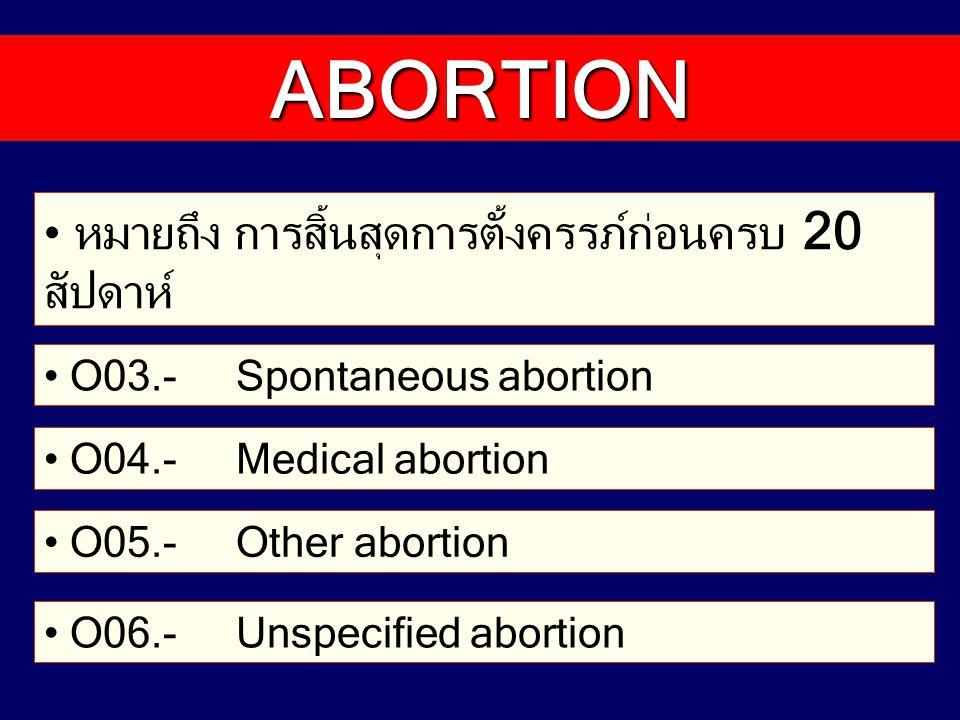 การวินิจฉัยสุดท้ายของการแท้งมีเพียง 2 ชนิดเท่านั้น และ Incomplete abortion คือ Complete และ Incomplete abortion Inevitable abortion เป็นการวินิจฉัยแรกรับ จึงไม่มี รหัส Septic abortion หมายถึงการแท้งติดเชื้อ เป็นได้ทั้งแท้ง เอง แพทย์ทำ และไปทำแท้งเอง Criminal abortion ใช้รหัส O05.- Other abortion