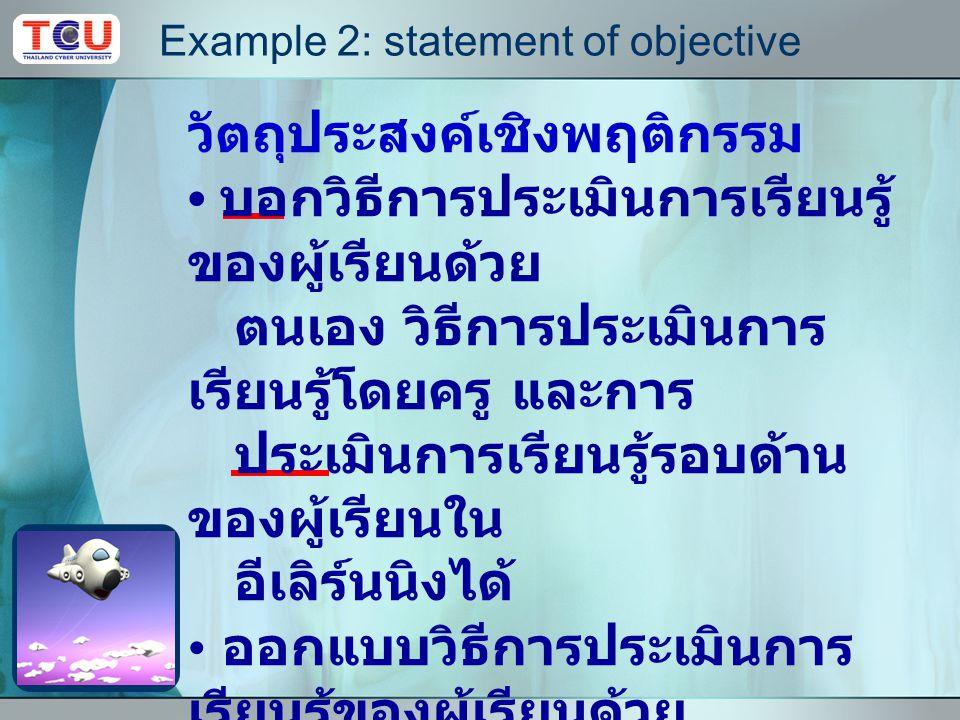 Example 1: statement of objective วัตถุประสงค์เชิงพฤติกรรม ผู้เรียนอธิบายแนวคิด และ รูปแบบปฏิสัมพันธ์ใน บทเรียนอีเลิร์นนิง ผู้เรียนสามารถออกแบบ ปฏิสัมพันธ์ในบทเรียน อีเลิร์นนิงที่เหมาะสมกับเนื้อหา