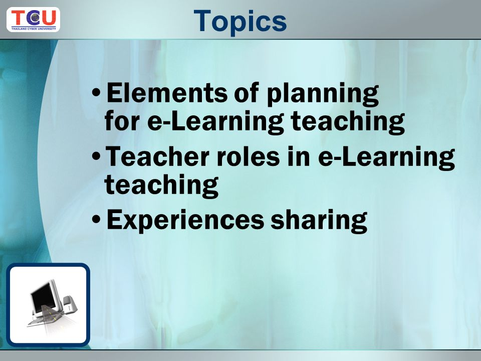 Topics Elements of planning for e-Learning teaching Teacher roles in e-Learning teaching Experiences sharing