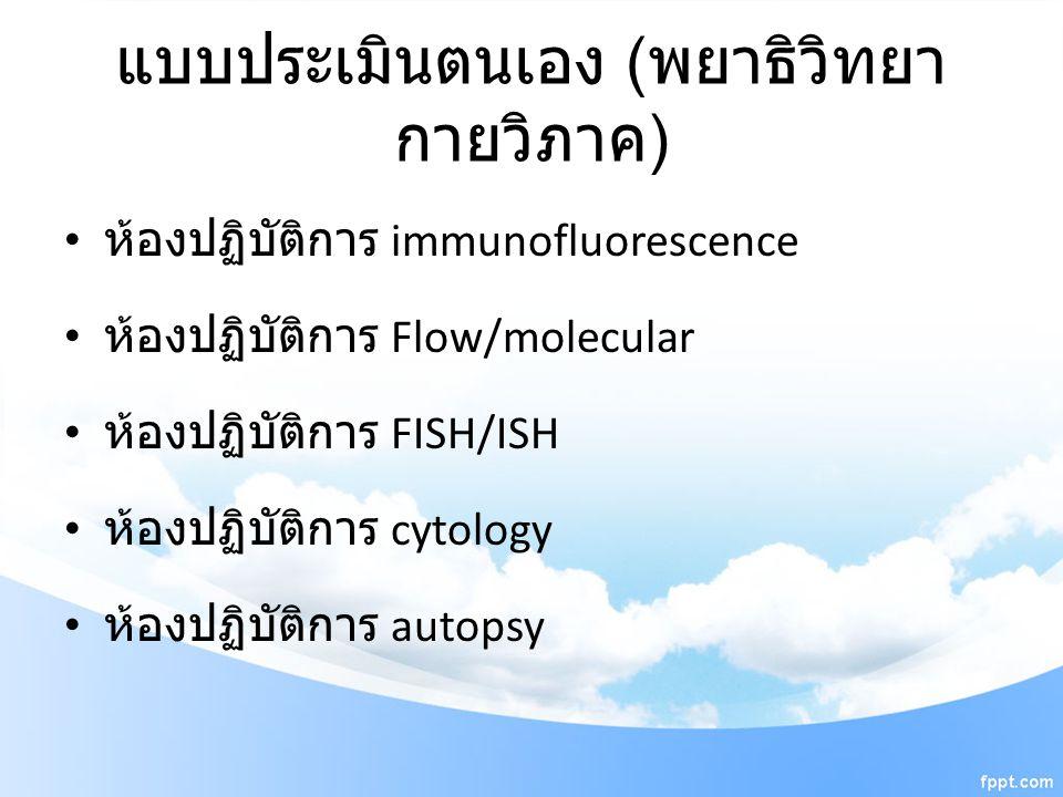 แบบประเมินตนเอง ( พยาธิวิทยา กายวิภาค ) ห้องปฏิบัติการ immunofluorescence ห้องปฏิบัติการ Flow/molecular ห้องปฏิบัติการ FISH/ISH ห้องปฏิบัติการ cytolog