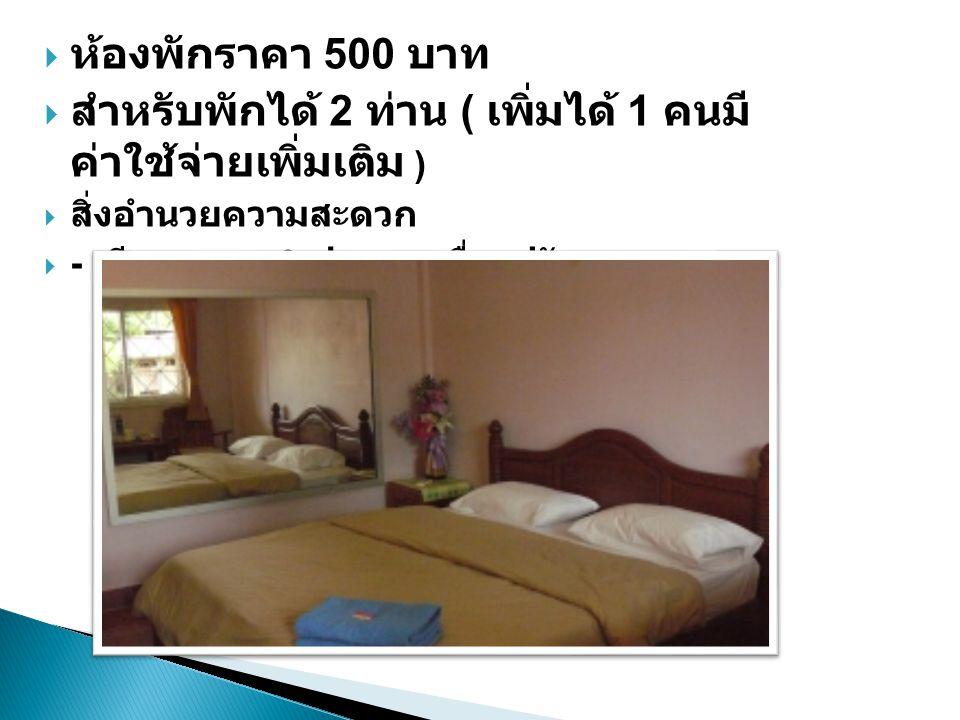  ห้องพักราคา 500 บาท  สำหรับพักได้ 2 ท่าน ( เพิ่มได้ 1 คนมี ค่าใช้จ่ายเพิ่มเติม )  สิ่งอำนวยความสะดวก  - เตียงขนาด 6 ฟุต - เครื่องปรับอากาศ