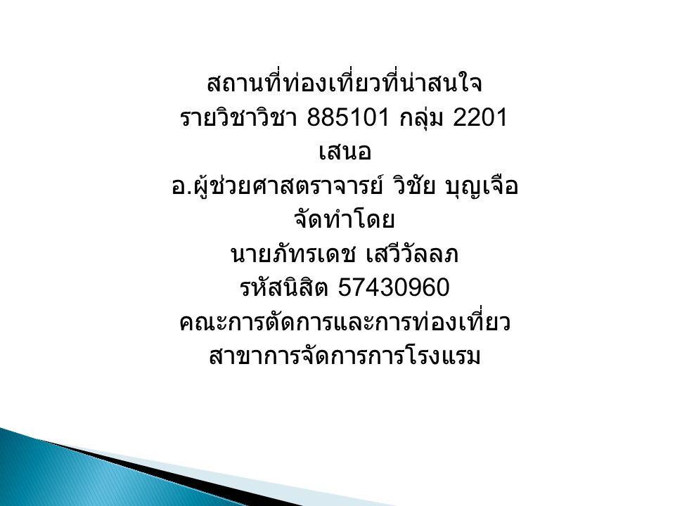สถานที่ท่องเที่ยวที่น่าสนใจ รายวิชาวิชา 885101 กลุ่ม 2201 เสนอ อ. ผู้ช่วยศาสตราจารย์ วิชัย บุญเจือ จัดทำโดย นายภัทรเดช เสวีวัลลภ รหัสนิสิต 57430960 คณ