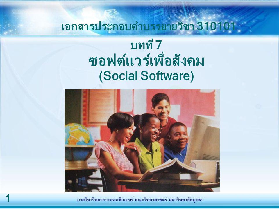1 บทที่ 7 ซอฟต์แวร์เพื่อสังคม (Social Software) เอกสารประกอบคำบรรยายวิชา 310101