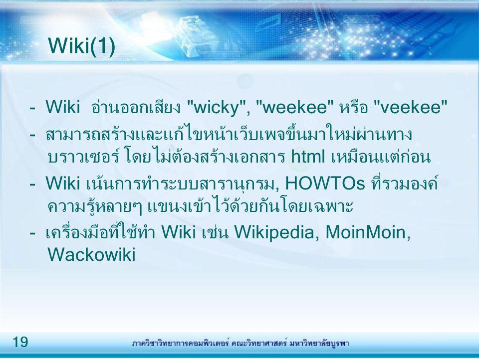 19 Wiki(1) - Wiki อ่านออกเสียง wicky , weekee หรือ veekee - สามารถสร้างและแก้ไขหน้าเว็บเพจขึ้นมาใหม่ผ่านทาง บราวเซอร์ โดยไม่ต้องสร้างเอกสาร html เหมือนแต่ก่อน - Wiki เน้นการทำระบบสารานุกรม, HOWTOs ที่รวมองค์ ความรู้หลายๆ แขนงเข้าไว้ด้วยกันโดยเฉพาะ - เครื่องมือที่ใช้ทำ Wiki เช่น Wikipedia, MoinMoin, Wackowiki