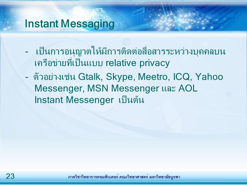 23 Instant Messaging - เป็นการอนุญาตให้มีการติดต่อสื่อสารระหว่างบุคคลบน เครือข่ายที่เป็นแบบ relative privacy - ตัวอย่างเช่น Gtalk, Skype, Meetro, ICQ, Yahoo Messenger, MSN Messenger และ AOL Instant Messenger เป็นต้น