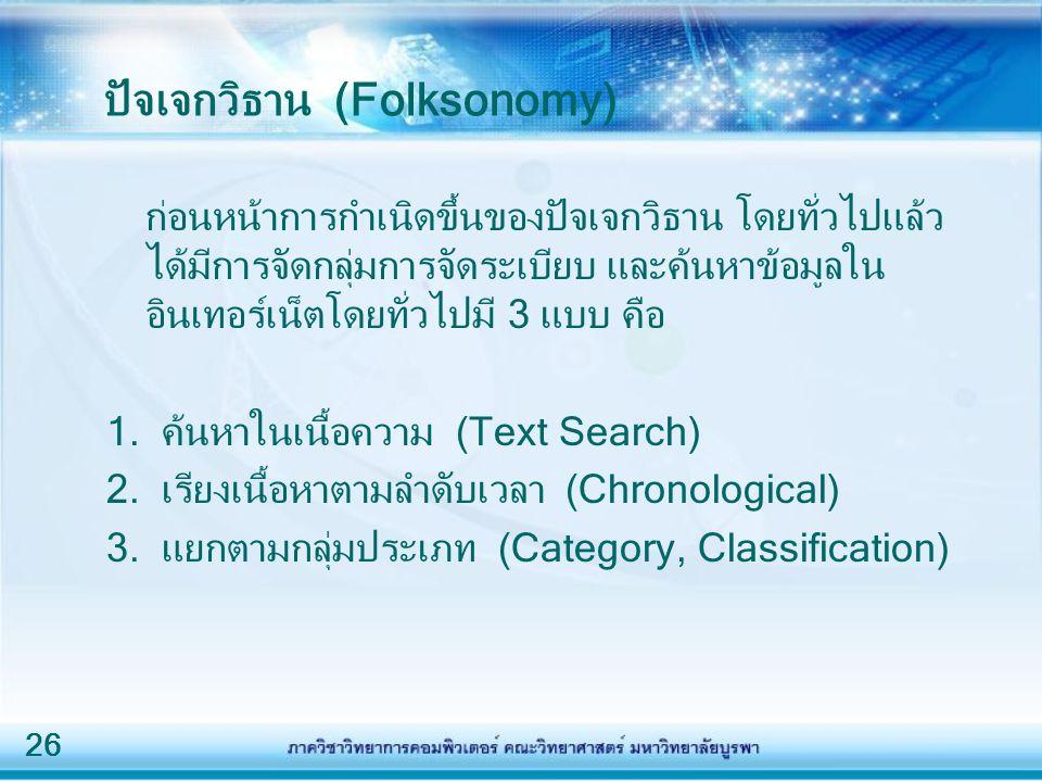 26 ปัจเจกวิธาน (Folksonomy) ก่อนหน้าการกำเนิดขึ้นของปัจเจกวิธาน โดยทั่วไปแล้ว ได้มีการจัดกลุ่มการจัดระเบียบ และค้นหาข้อมูลใน อินเทอร์เน็ตโดยทั่วไปมี 3 แบบ คือ 1.