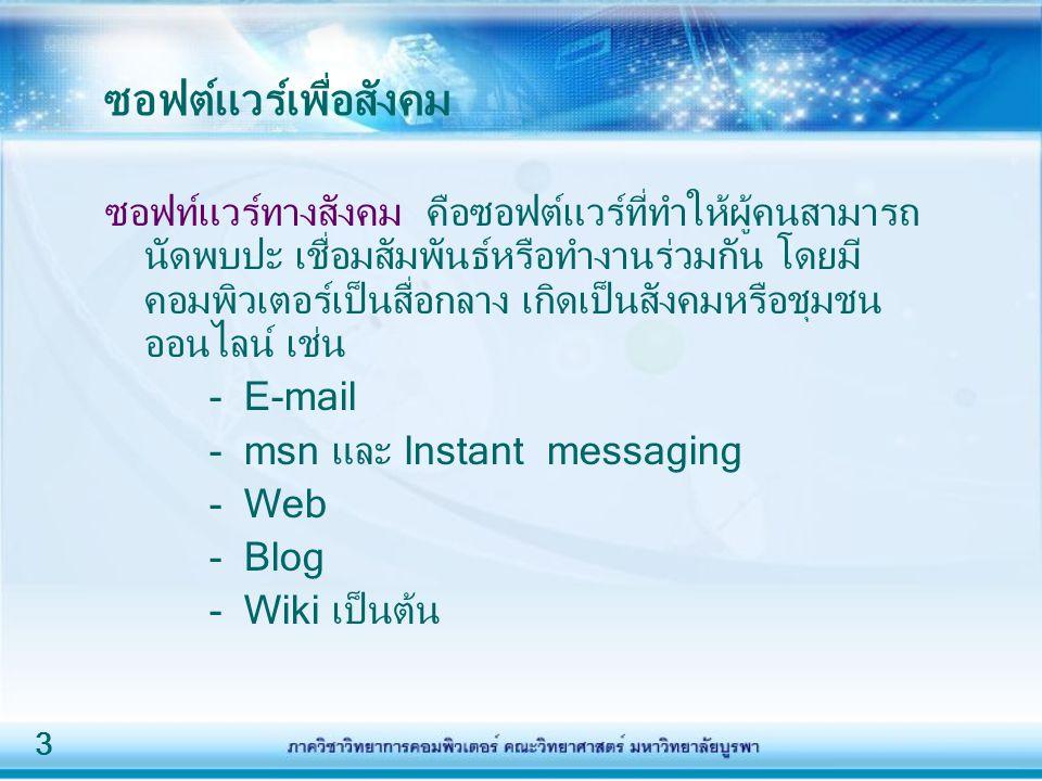 3 ซอฟต์แวร์เพื่อสังคม ซอฟท์แวร์ทางสังคม คือซอฟต์แวร์ที่ทำให้ผู้คนสามารถ นัดพบปะ เชื่อมสัมพันธ์หรือทำงานร่วมกัน โดยมี คอมพิวเตอร์เป็นสื่อกลาง เกิดเป็นสังคมหรือชุมชน ออนไลน์ เช่น - E-mail - msn และ Instant messaging - Web - Blog - Wiki เป็นต้น