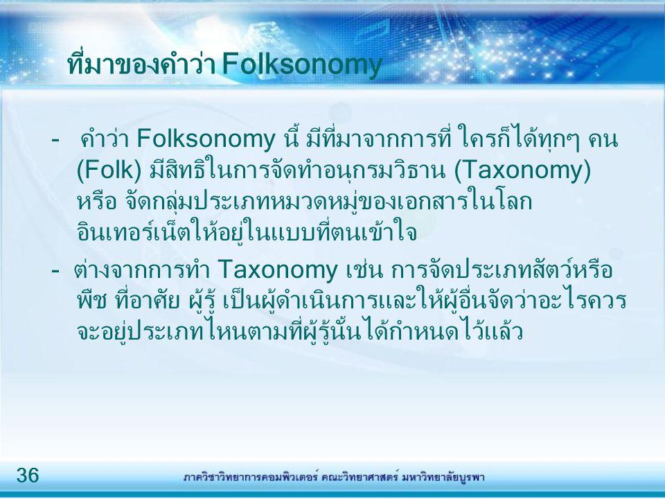 36 ที่มาของคำว่า Folksonomy - คำว่า Folksonomy นี้ มีที่มาจากการที่ ใครก็ได้ทุกๆ คน (Folk) มีสิทธิในการจัดทำอนุกรมวิธาน (Taxonomy) หรือ จัดกลุ่มประเภทหมวดหมู่ของเอกสารในโลก อินเทอร์เน็ตให้อยู่ในแบบที่ตนเข้าใจ - ต่างจากการทำ Taxonomy เช่น การจัดประเภทสัตว์หรือ พืช ที่อาศัย ผู้รู้ เป็นผู้ดำเนินการและให้ผู้อื่นจัดว่าอะไรควร จะอยู่ประเภทไหนตามที่ผู้รู้นั้นได้กำหนดไว้แล้ว